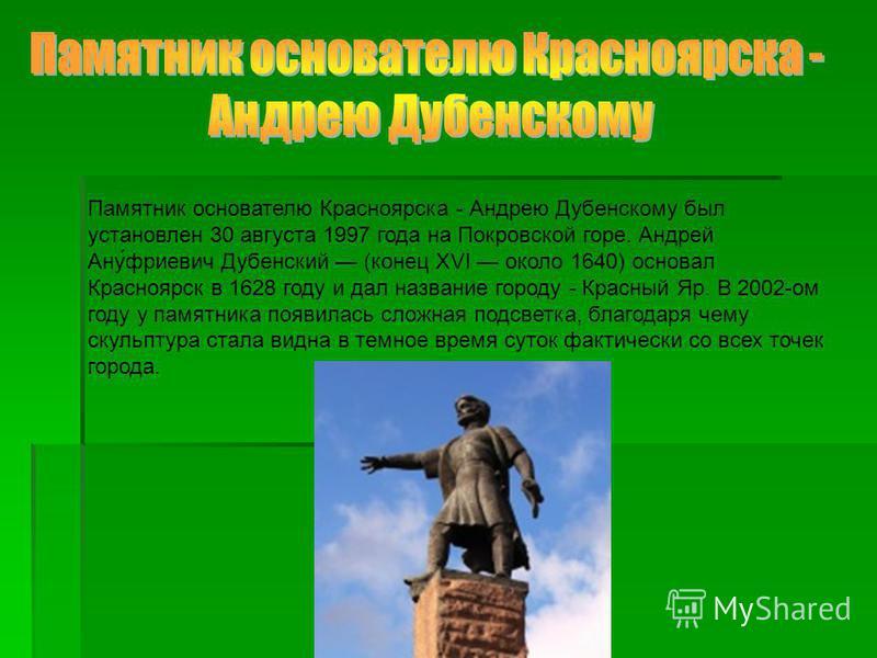 Памятник основателю Красноярска - Андрею Дубенскому был установлен 30 августа 1997 года на Покровской горе. Андрей Ану́ариевич Дубенский (конец XVI около 1640) основал Красноярск в 1628 году и дал название городу - Красный Яр. В 2002-ом году у памятн