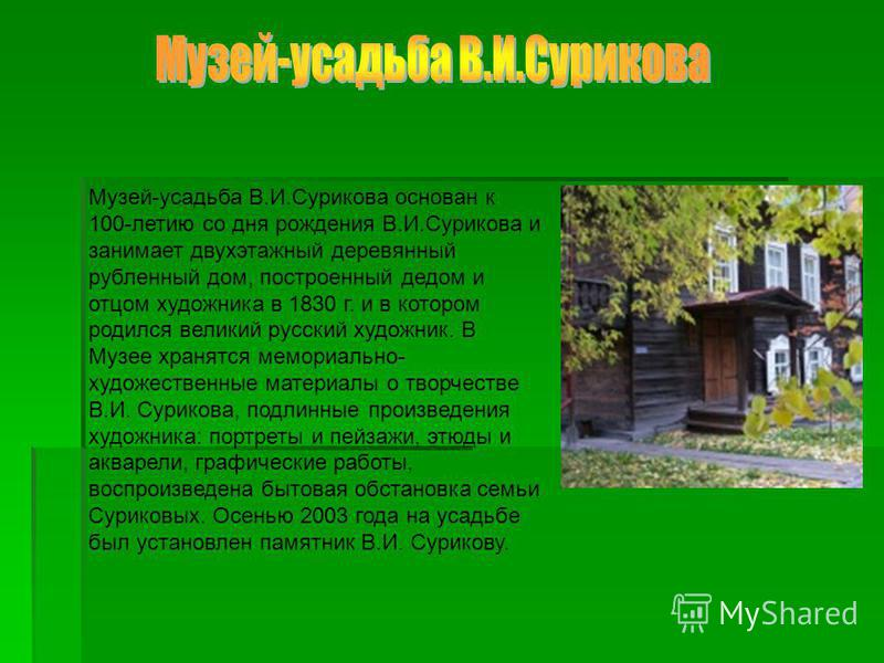 Музей-усадьба В.И.Сурикова основан к 100-летию со дня рождения В.И.Сурикова и занимает двухэтажный деревянный рубленный дом, построенный дедом и отцом художника в 1830 г. и в котором родился великий русский художник. В Музее хранятся мемориально- худ