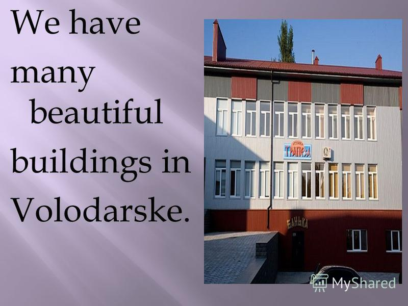 We have many beautiful buildings in Volodarske.