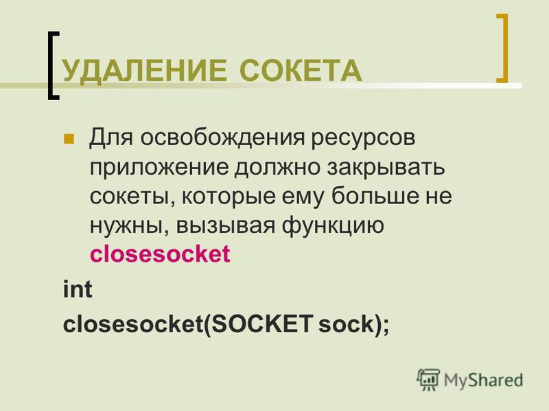 УДАЛЕНИЕ СОКЕТА Для освобождения ресурсов приложение должно закрывать сокеты, которые ему больше не нужны, вызывая функцию closesocket int closesocket(SOCKET sock);