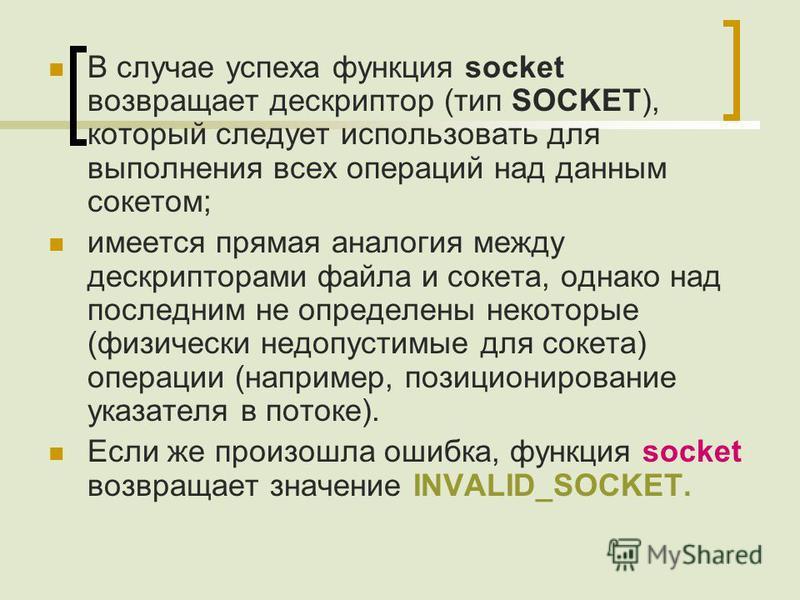 В случае успеха функция socket возвращает дескриптор (тип SOCKET), который следует использовать для выполнения всех операций над данным сокетом; имеется прямая аналогия между дескрипторами файла и сокета, однако над последним не определены некоторые