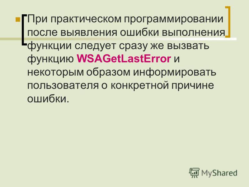 При практическом программировании после выявления ошибки выполнения функции следует сразу же вызвать функцию WSAGetLastError и некоторым образом информировать пользователя о конкретной причине ошибки.