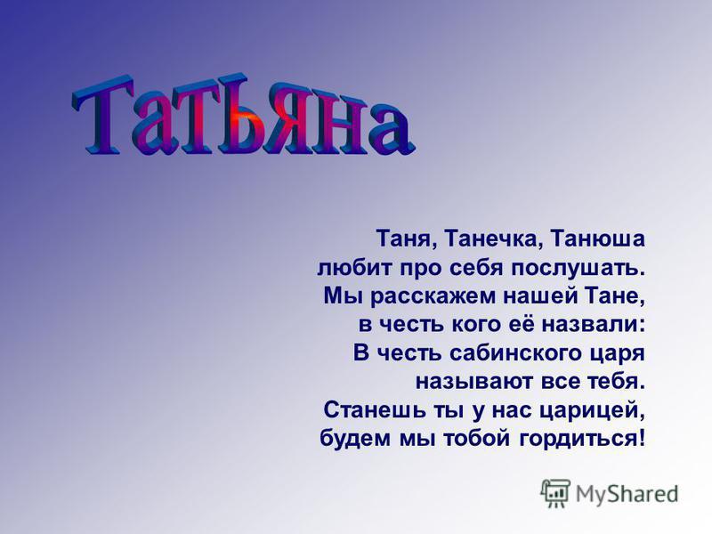 Таня, Танечка, Танюша любит про себя послушать. Мы расскажем нашей Тане, в честь кого её назвали: В честь сабинского царя называют все тебя. Станешь ты у нас царицей, будем мы тобой гордиться!