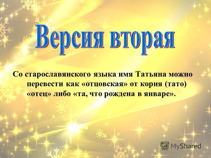 Со старославянского языка имя Татьяна можно перевести как «отцовская» от корня (тату) «отец» либо «та, что рождена в январе».