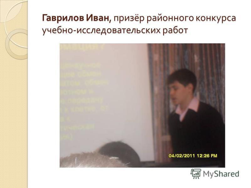 Гаврилов Иван, призёр районного конкурса учебно - исследовательских работ
