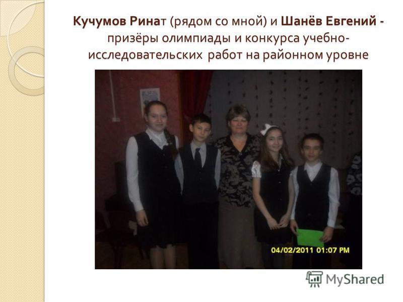 Кучумов Ринат ( рядом со мной ) и Шанёв Евгений - призёры олимпиады и конкурса учебно - исследовательских работ на районном уровне