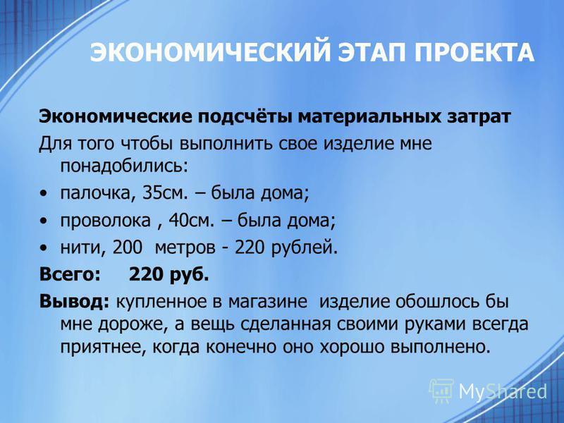 ЭКОНОМИЧЕСКИЙ ЭТАП ПРОЕКТА Экономические подсчёты материальных затрат Для того чтобы выполнить свое изделие мне понадобились: палочка, 35 см. – была дома; проволока, 40 см. – была дома; нити, 200 метров - 220 рублей. Всего: 220 руб. Вывод: купленное