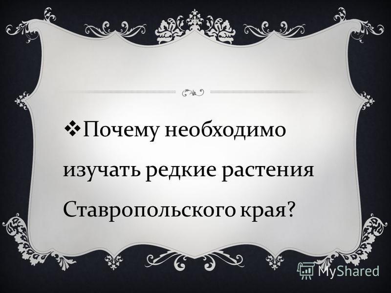 Почему необходимо изучать редкие растения Ставропольского края ?