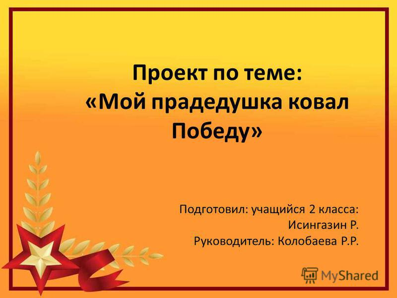 Проект по теме: «Мой прадедушка ковал Победу» Подготовил: учащийся 2 класса: Исингазин Р. Руководитель: Колобаева Р.Р.