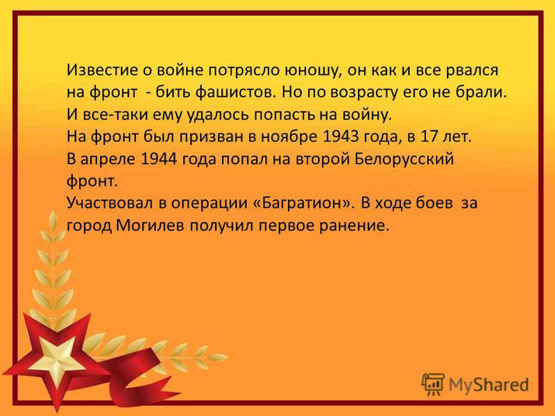Известие о войне потрясло юношу, он как и все рвался на фронт - бить фашистов. Но по возрасту его не брали. И все-таки ему удалось попасть на войну. На фронт был призван в ноябре 1943 года, в 17 лет. В апреле 1944 года попал на второй Белорусский фро