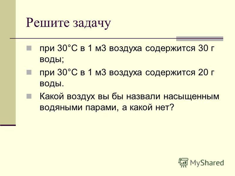 Решите задачу при 30°С в 1 м 3 воздуха содержится 30 г воды; при 30°С в 1 м 3 воздуха содержится 20 г воды. Какой воздух вы бы назвали насыщенным водяными парами, а какой нет?