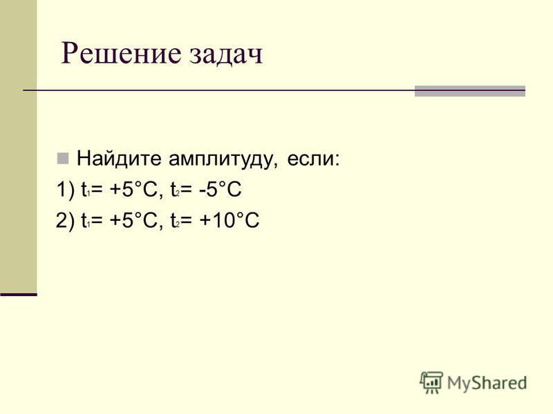 Решение задач Найдите амплитуду, если: 1) t 1 = +5°C, t 2 = -5°C 2) t 1 = +5°C, t 2 = +10°C