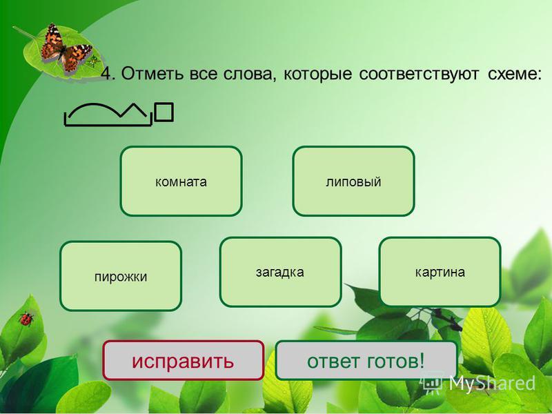 4. Отметь все слова, которие соответствуют схеме: пирожки липовый загадка комната картина исправить ответ готов!