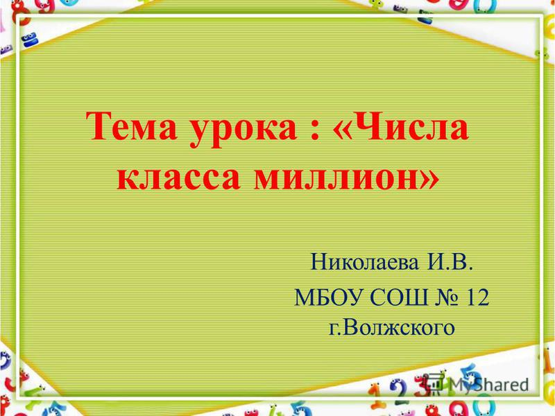 Тема урока : «Числа класса миллион» Николаева И.В. МБОУ СОШ 12 г.Волжского