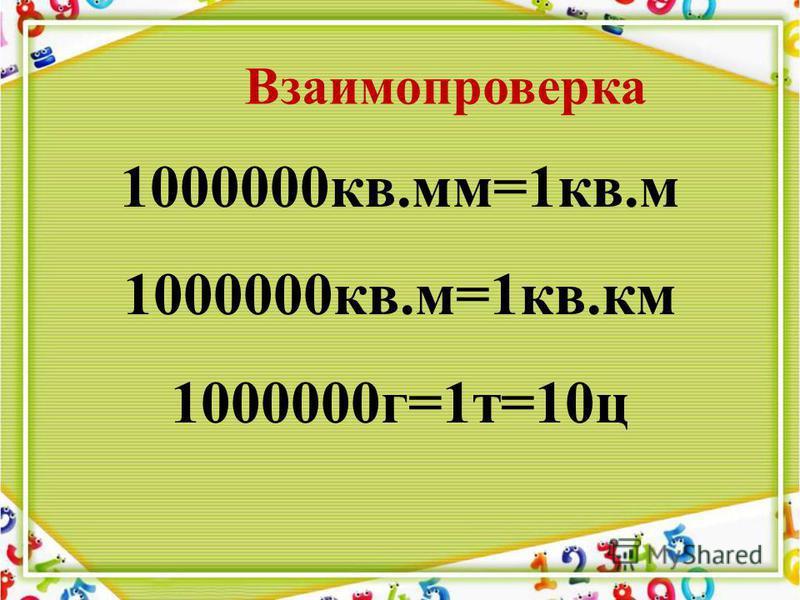 1000000 кв.мм=1 кв.м 1000000 кв.м=1 кв.км 1000000 г=1 т=10 ц Взаимопроверка