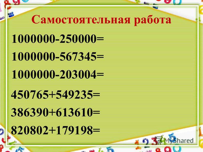 Самостоятельная работа 1000000-250000= 1000000-567345= 1000000-203004= 450765+549235= 386390+613610= 820802+179198=