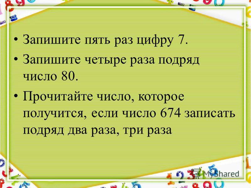Запишите пять раз цифру 7. Запишите четыре раза подряд число 80. Прочитайте число, которое получится, если число 674 записать подряд два раза, три раза