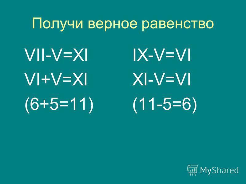 Получи верное равенство VII-V=XI VI+V=XI (6+5=11) IX-V=VI XI-V=VI (11-5=6)