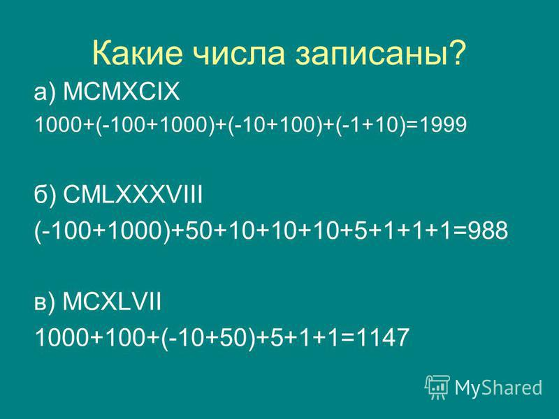 Какие числа записаны? а) MCMXCIX 1000+(-100+1000)+(-10+100)+(-1+10)=1999 б) CMLXXXVIII (-100+1000)+50+10+10+10+5+1+1+1=988 в) MCXLVII 1000+100+(-10+50)+5+1+1=1147
