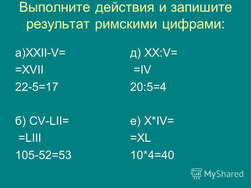 Выполните действия и запишите результат римскими цифрами: а)XXII-V= =XVII 22-5=17 б) CV-LII= =LIII 105-52=53 д) XX:V= =IV 20:5=4 е) X*IV= =XL 10*4=40