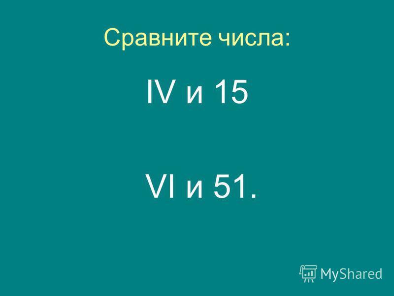 Сравните числа: IV и 15 VI и 51.