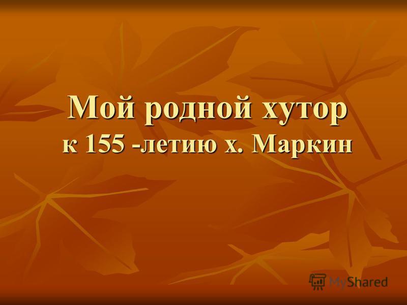 Мой родной хутор к 155 -летию х. Маркин
