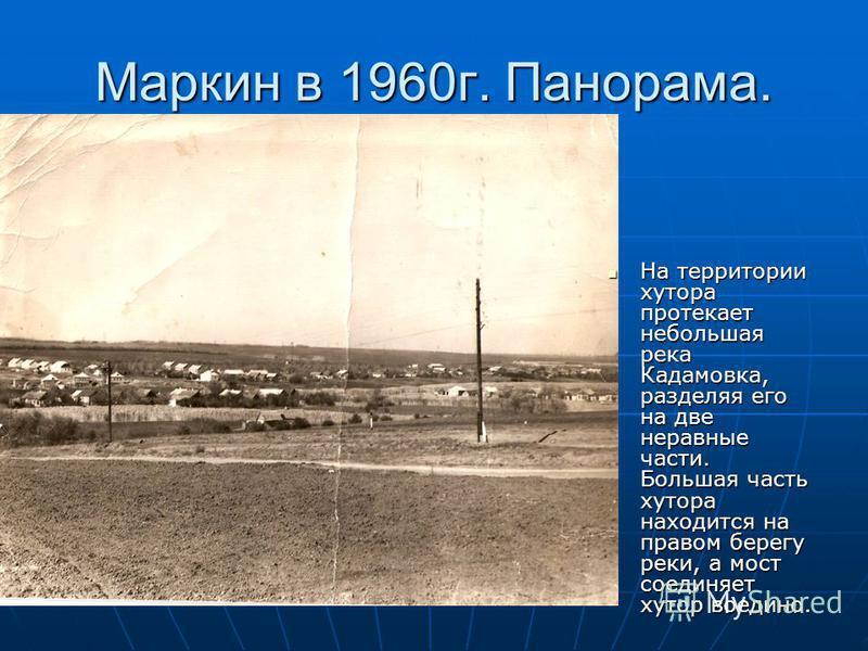 Маркин в 1960 г. Панорама. На территории хутора протекает небольшая река Кадамовка, разделяя его на две неравные части. Большая часть хутора находится на правом берегу реки, а мост соединяет хутор воедино. На территории хутора протекает небольшая рек
