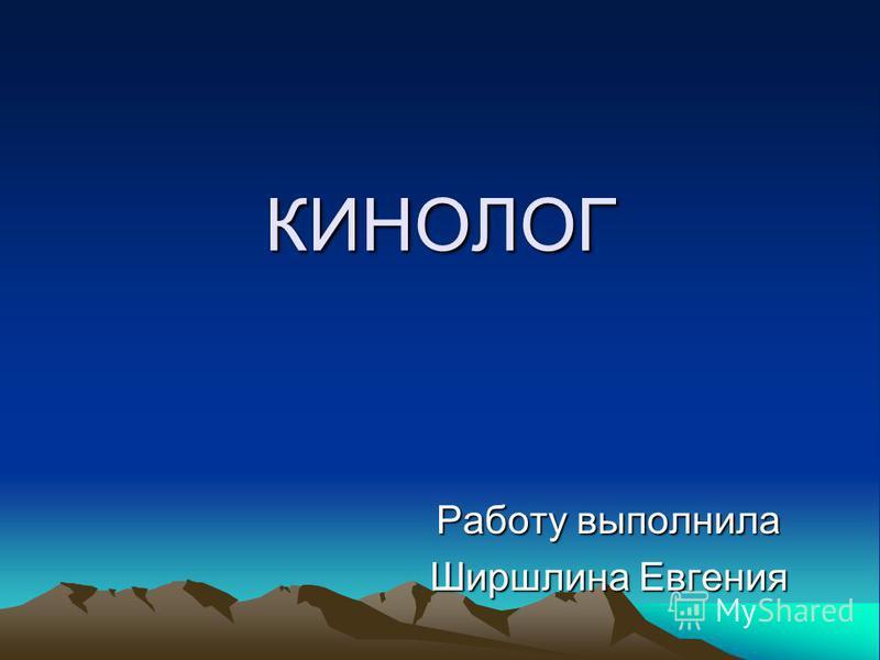 КИНОЛОГ Работу выполнила Ширшлина Евгения
