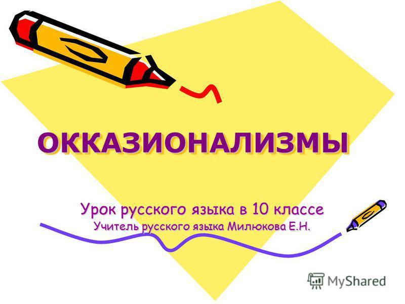 ОККАЗИОНАЛИЗМЫОККАЗИОНАЛИЗМЫ Урок русского языка в 10 классе Учитель русского языка Милюкова Е.Н.