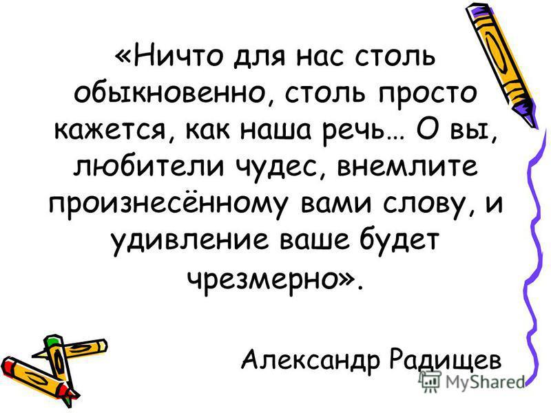 «Ничто для нас столь обыкнавенно, столь просто кажется, как наша речь… О вы, любители чудес, внемлите произнесённому вами слову, и удивление ваше будет чрезмерно». Александр Радищев
