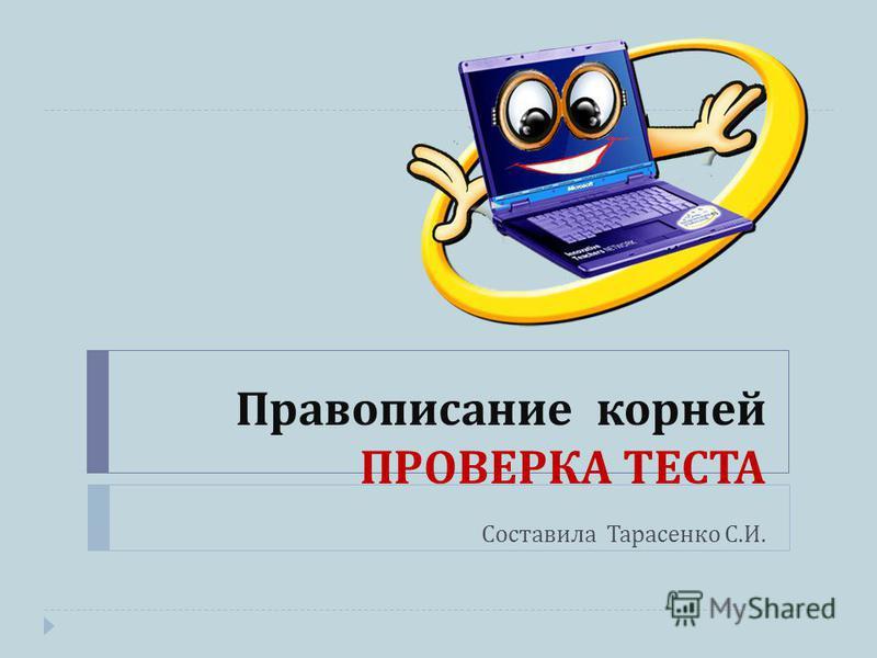 Правописание корней ПРОВЕРКА ТЕСТА Составила Тарасенко С. И.