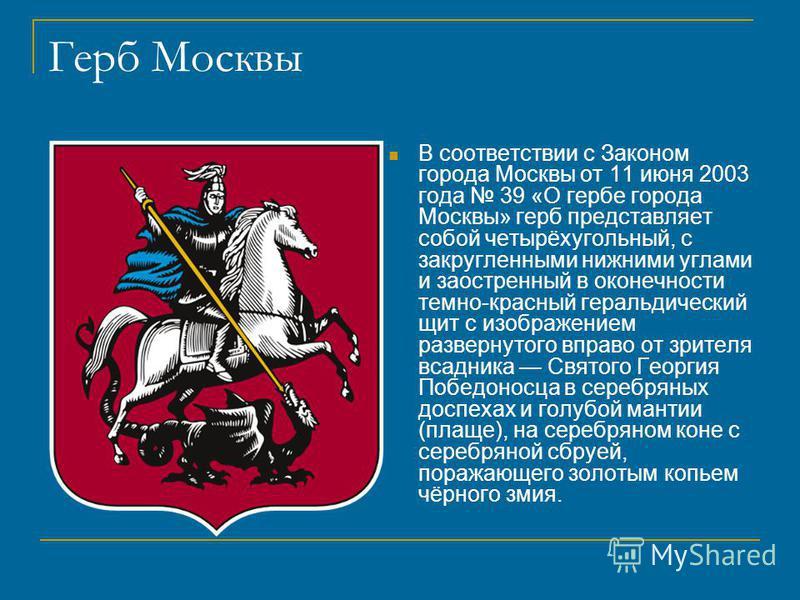 Герб Москвы В соответствии с Законом города Москвы от 11 июня 2003 года 39 «О гербе города Москвы» герб представляет собой четырёхугольный, с закругленными нижними углами и заостренный в оконечности темно-красный геральдический щит с изображением раз