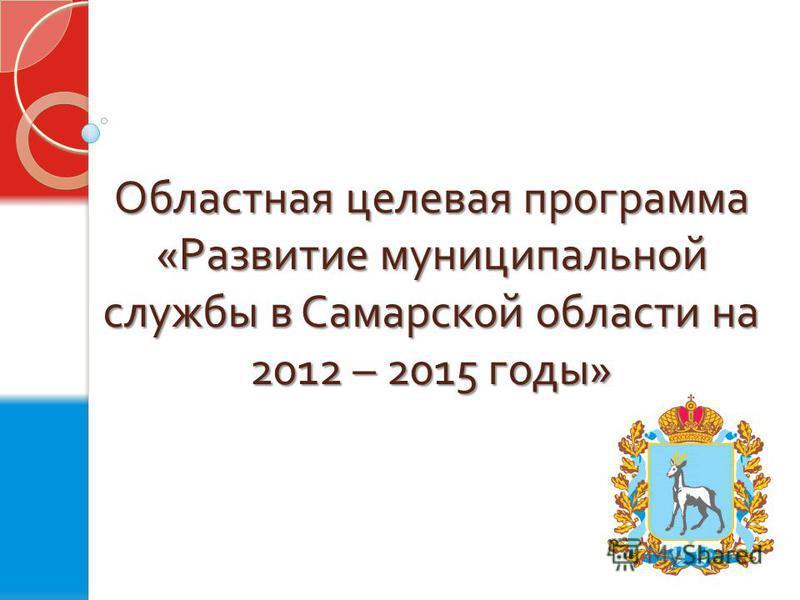 Областная целевая программа « Развитие муниципальной службы в Самарской области на 2012 – 2015 годы »