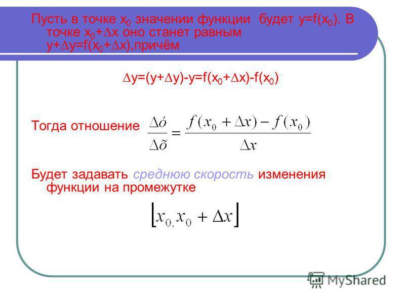 Пусть в точке х 0 значении функции будет y=f(x 0 ). В точке х 0 +х оно станет равным y+y=f(x 0 +x),причём y=(y+y)-y=f(x 0 +x)-f(x 0 ) Тогда отношение Будет задавать среднюю скорость изменения функции на промежутке