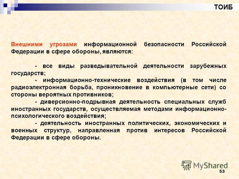 53 ТОИБ Внешними угрозами информационной безопасности Российской Федерации в сфере обороны, являются: - все виды разведывательной деятельности зарубежных государств; - информационно-технические воздействия (в том числе радиоэлектронная борьба, проник