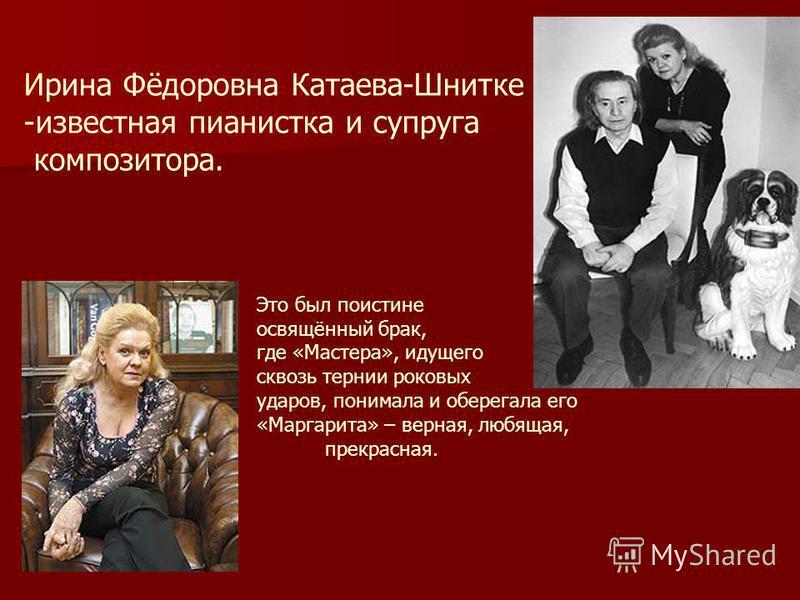 Ирина Фёдоровна Катаева-Шнитке -известная пианистка и супруга композитора. Это был поистине освящённый брак, где «Мастера», идущего сквозь тернии роковых ударов, понимала и оберегала его «Маргарита» – верная, любящая, прекрасная.