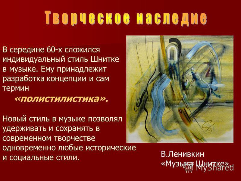 В середине 60-х сложился индивидуальный стиль Шнитке в музыке. Ему принадлежит разработка концепции и сам термин «полистилистика». Новый стиль в музыке позволял удерживать и сохранять в современном творчестве одновременно любые исторические и социаль