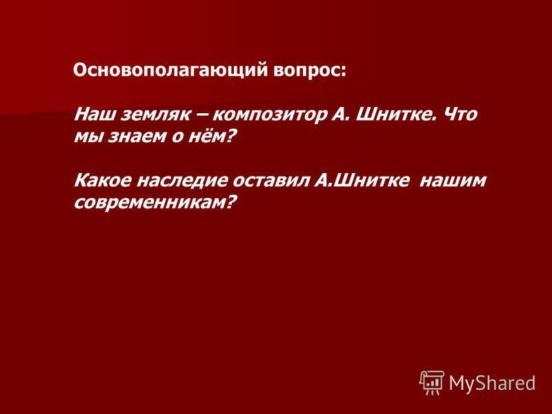 Основополагающий вопрос: Наш земляк – композитор А. Шнитке. Что мы знаем о нём? Какое наследие оставил А.Шнитке нашим современникам?
