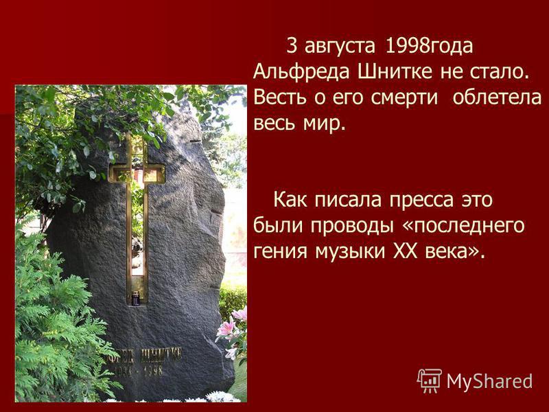 3 августа 1998 года Альфреда Шнитке не стало. Весть о его смерти облетела весь мир. Как писала пресса это были проводы «последнего гения музыки ХХ века».