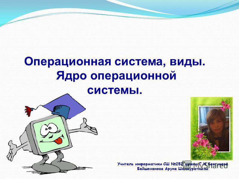 Операционная система, виды. Ядро операционной системы. Учитель информатики СШ 252 имени Г.Н.Ковтунова Байшоханова Аруна Шахмураткызы