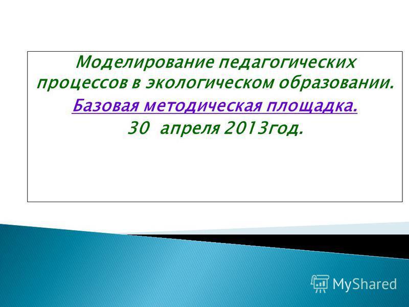 Моделирование педагогических процессов в экологическом образовании. Базовая методическая площадка. 30 апреля 2013 год.
