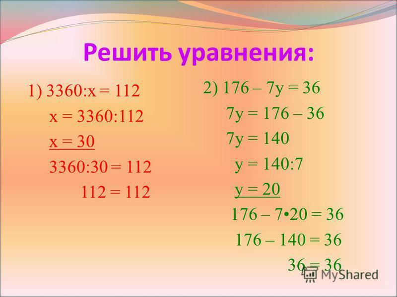 Решить уравнения: 1) 3360:х = 112 х = 3360:112 х = 30 3360:30 = 112 112 = 112 2) 176 – 7 у = 36 7 у = 176 – 36 7 у = 140 у = 140:7 у = 20 176 – 720 = 36 176 – 140 = 36 36 = 36