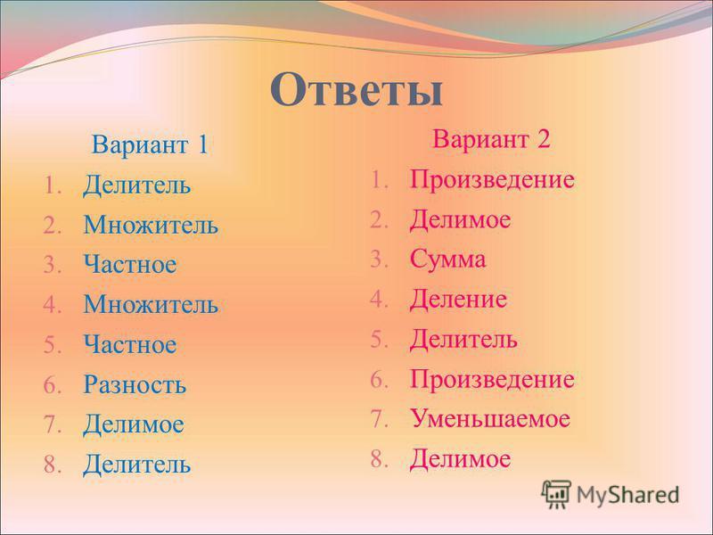 Ответы Вариант 1 1. Делитель 2. Множитель 3. Частное 4. Множитель 5. Частное 6. Разность 7. Делимое 8. Делитель Вариант 2 1. Произведение 2. Делимое 3. Сумма 4. Деление 5. Делитель 6. Произведение 7. Уменьшаемое 8. Делимое