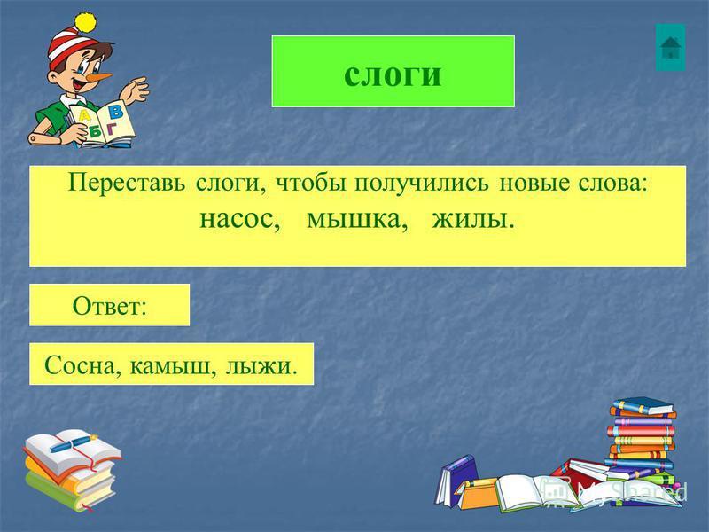 слоги Переставь слоги, чтобы получились новые слова: насос, мышка, жилы. Ответ: Сосна, камыш, лыжи.