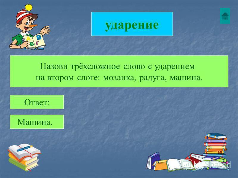 ударение Назови трёхсложное слово с ударением на втором слоге: мозаика, радуга, машина. Ответ: Машина.