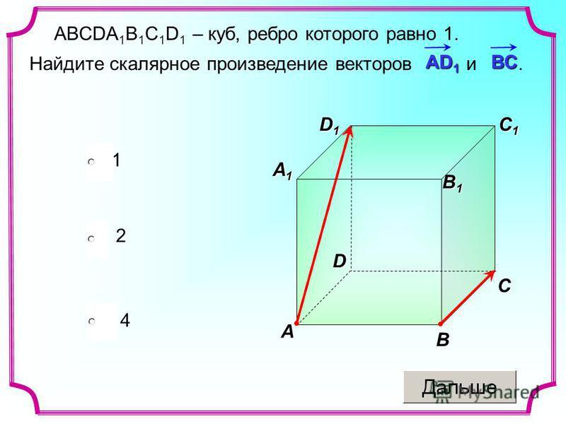 ABCDA 1 B 1 C 1 D 1 – куб, ребро которого равно 1. Найдите скалярное произведение векторов и. 4 1 2 АD 1 BC D1D1D1D1C B A D C1C1C1C1 A1A1A1A1 B1B1B1B1