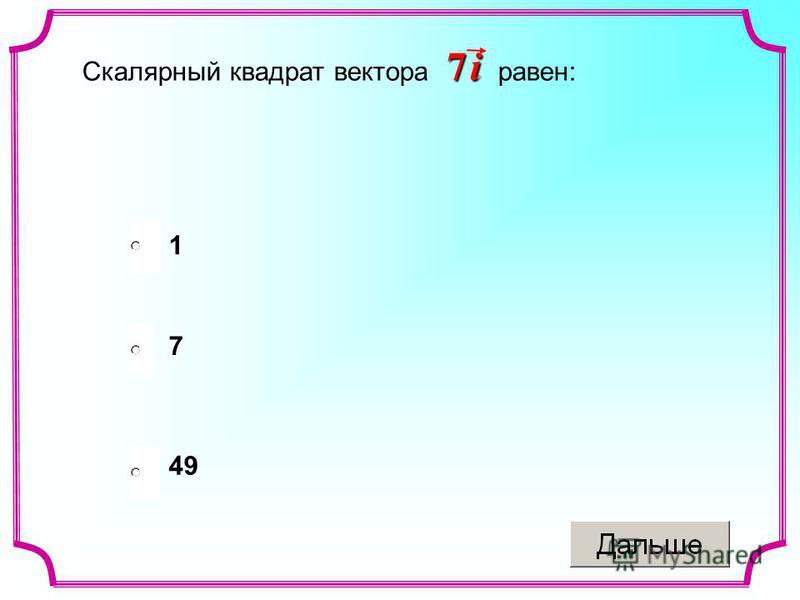 Скалярный квадрат вектора равен: 7 i7 i7 i7 i 49 7 1
