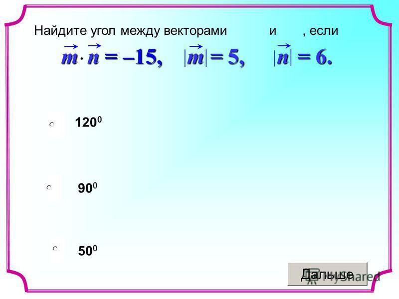 50 0 90 0 120 0mn = –15, m = 5,m = 5,m = 5,m = 5, n = 6. Найдите угол между векторами и, если