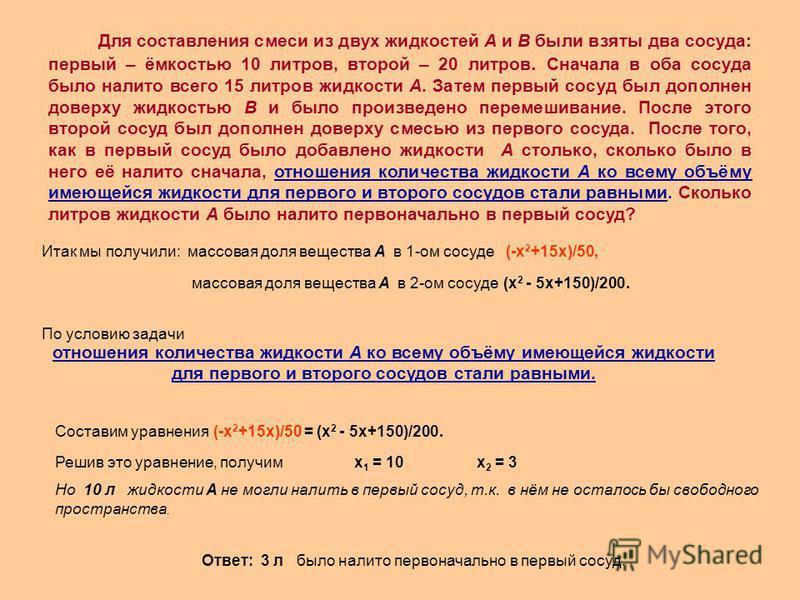 Итак мы получили: массовая доля вещества А в 1-ом сосуде (-х 2 +15 х)/50, массовая доля вещества А в 2-ом сосуде (х 2 - 5 х+150)/200. отношения количества жидкости А ко всему объёму имеющейся жидкости для первого и второго сосудов стали равными. По у
