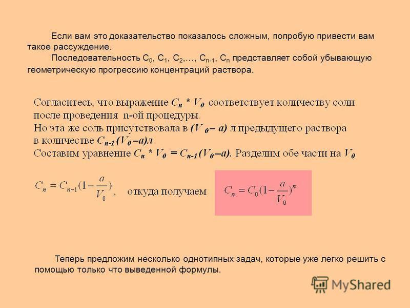 Если вам это доказательство показалось сложным, попробую привести вам такое рассуждение. Последовательность С 0, С 1, С 2,…, С n-1, С n представляет собой убывающую геометрическую прогрессию концентраций раствора. Теперь предложим несколько однотипны